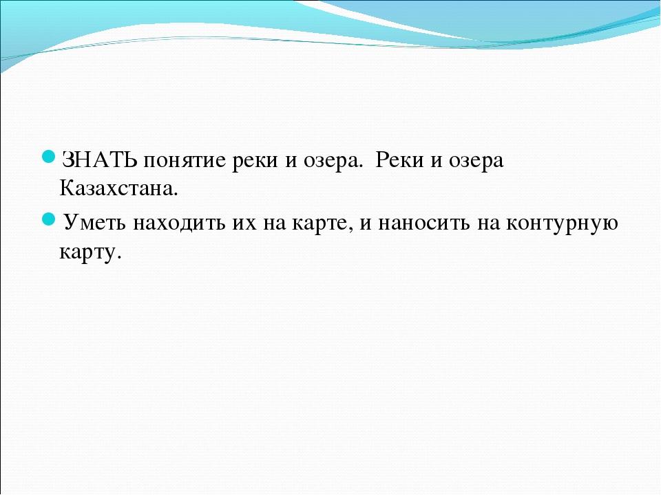 ЗНАТЬ понятие реки и озера. Реки и озера Казахстана. Уметь находить их на кар...