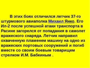 В этих боях отличился летчик 37-го штурмового авиаполка Михаил Янко. Его И