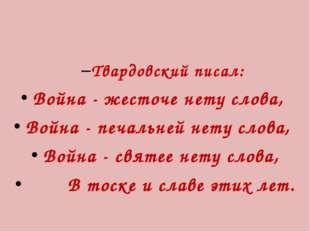 Твардовский писал: Война - жесточе нету слова, Война - печальней нету слова,