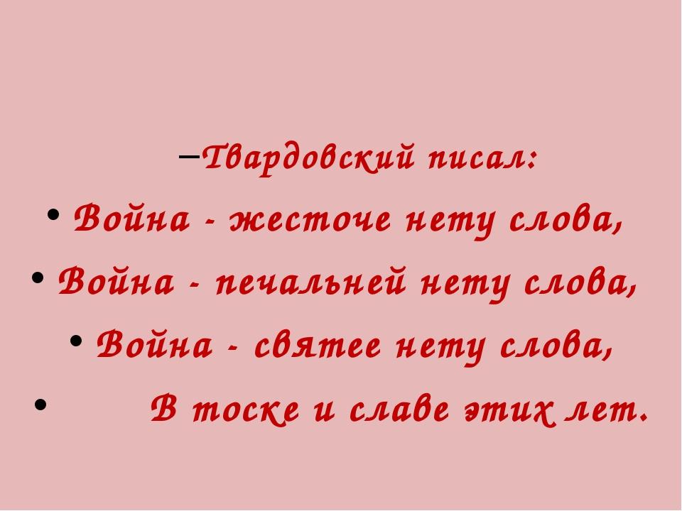 Твардовский писал: Война - жесточе нету слова, Война - печальней нету слова,...