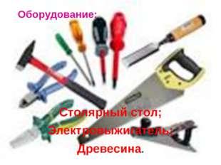 Оборудование: Столярный стол; Электровыжигатель; Древесина.