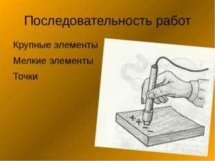Последовательность работ Крупные элементы Мелкие элементы Точки