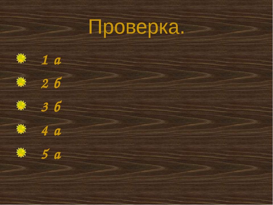 Проверка. 1 а 2 б 3 б 4 а 5 а