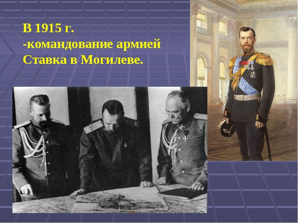 В 1915 г. -командование армией Ставка в Могилеве.