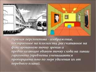 Прямая перспектива - изображение, построенное на плоскости, рассчитанное на