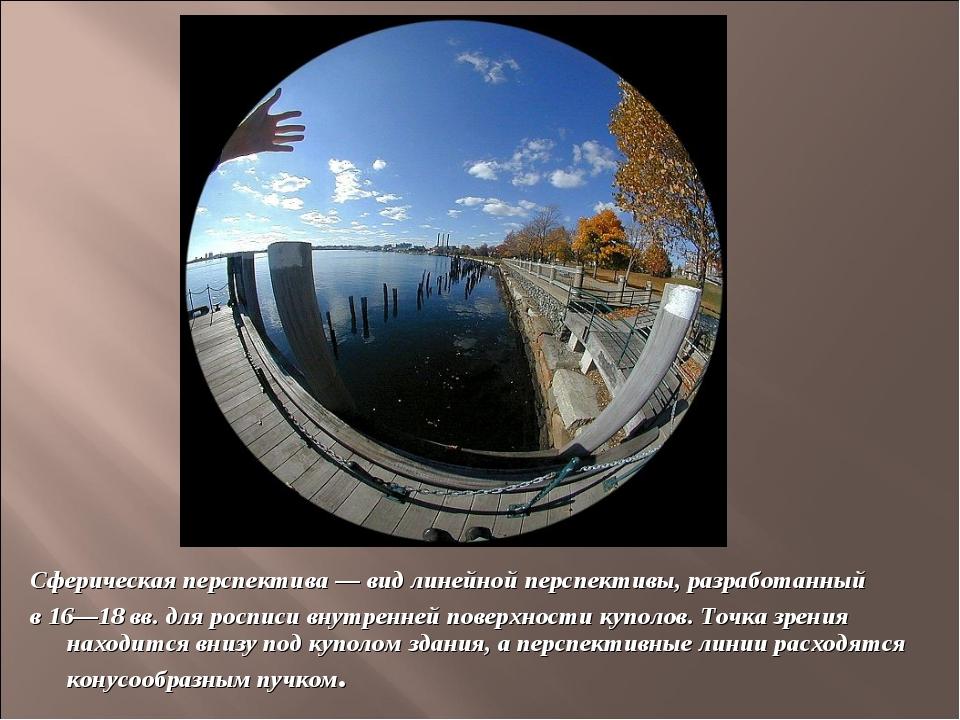 Сферическая перспектива — вид линейной перспективы, разработанный в 16—18 вв...