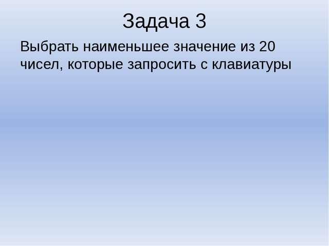 Задача 3 Выбрать наименьшее значение из 20 чисел, которые запросить с клавиат...