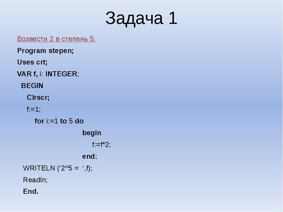 Задача 1 Возвести 2 в степень 5. Program stepen; Uses crt; VAR f, i: INTEGER;...