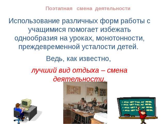 Поэтапная смена деятельности Использование различных форм работы с учащимися...