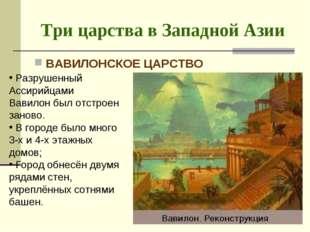 Три царства в Западной Азии ВАВИЛОНСКОЕ ЦАРСТВО Разрушенный Ассирийцами Вавил