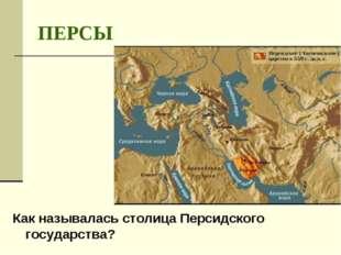 ПЕРСЫ Как называлась столица Персидского государства?