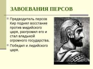 ЗАВОЕВАНИЯ ПЕРСОВ Предводитель персов Кир поднял восстание против мидийского