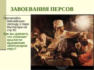 ЗАВОЕВАНИЯ ПЕРСОВ Прочитайте библейскую легенду о пире Валтасара на стр 92. К