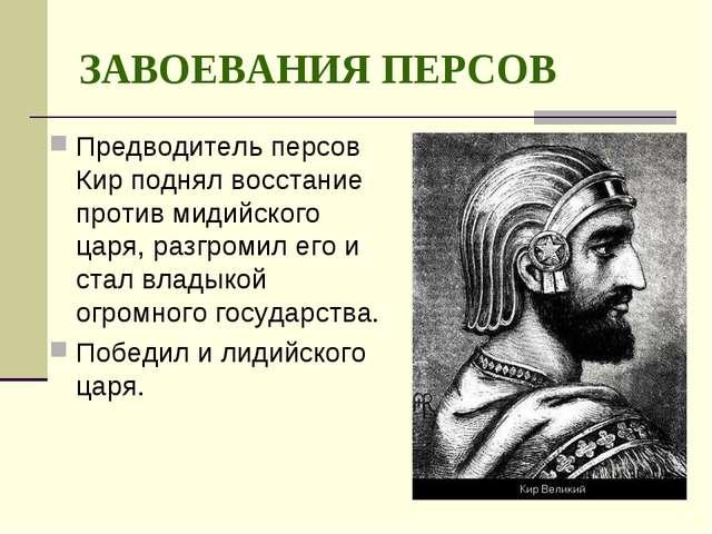 ЗАВОЕВАНИЯ ПЕРСОВ Предводитель персов Кир поднял восстание против мидийского...