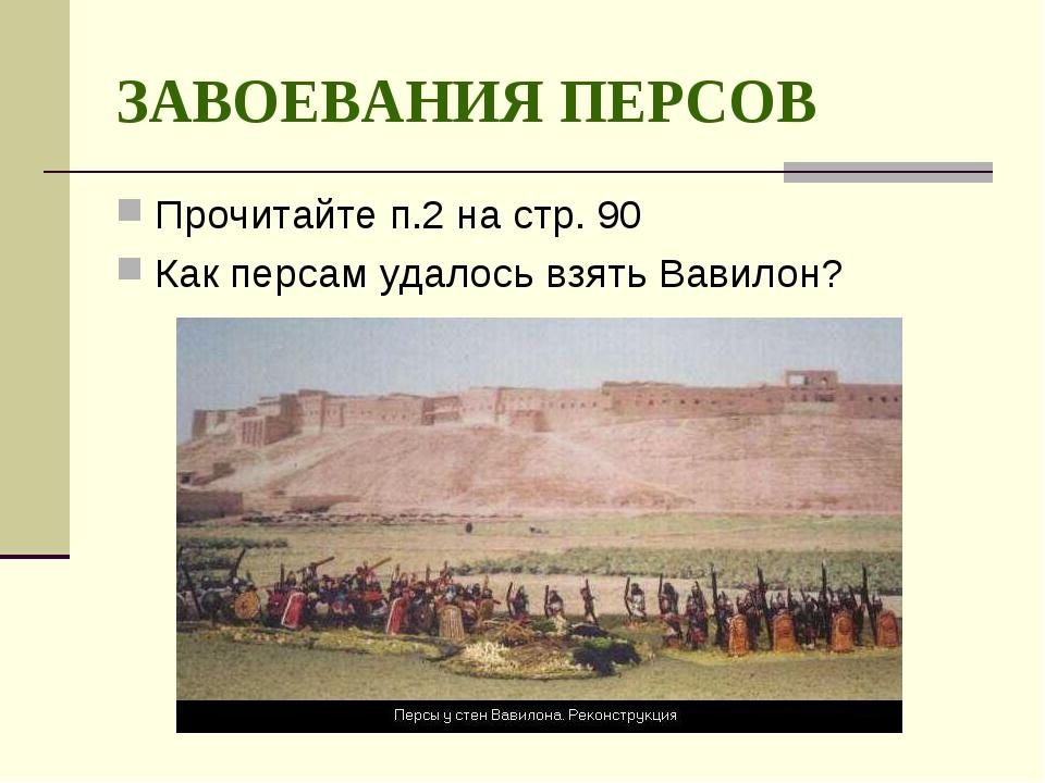 ЗАВОЕВАНИЯ ПЕРСОВ Прочитайте п.2 на стр. 90 Как персам удалось взять Вавилон?