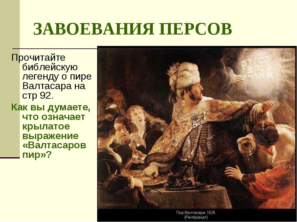 ЗАВОЕВАНИЯ ПЕРСОВ Прочитайте библейскую легенду о пире Валтасара на стр 92. К...