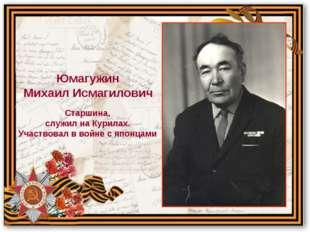 Старшина, служил на Курилах. Участвовал в войне с японцами Юмагужин Михаил Ис