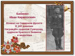 Воевал на Северном фронте В 102 дивизии Награждён орденом Суворова, орденом К
