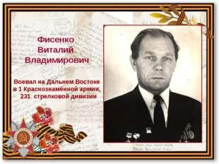 Воевал на Дальнем Востоке в 1 Краснознамённой армии, 231 стрелковой дивизии Ф