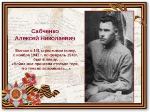 Воевал в 161 стрелковом полку, с ноября 1941 г. по февраль 1943г. был в плену