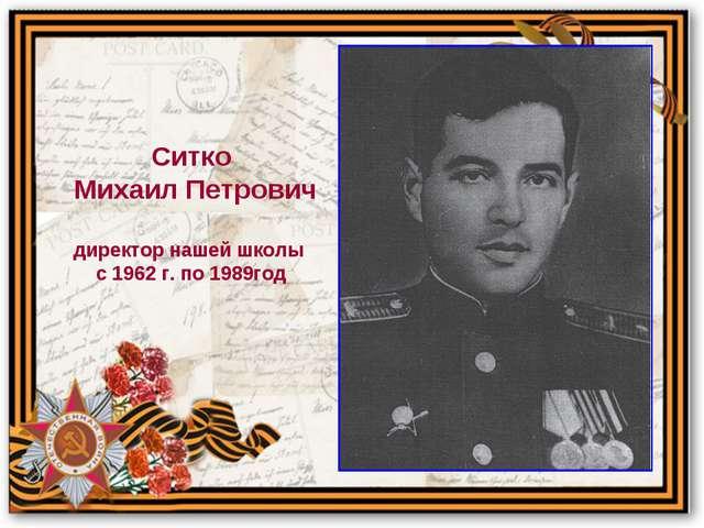 Ситко Михаил Петрович директор нашей школы с 1962 г. по 1989год