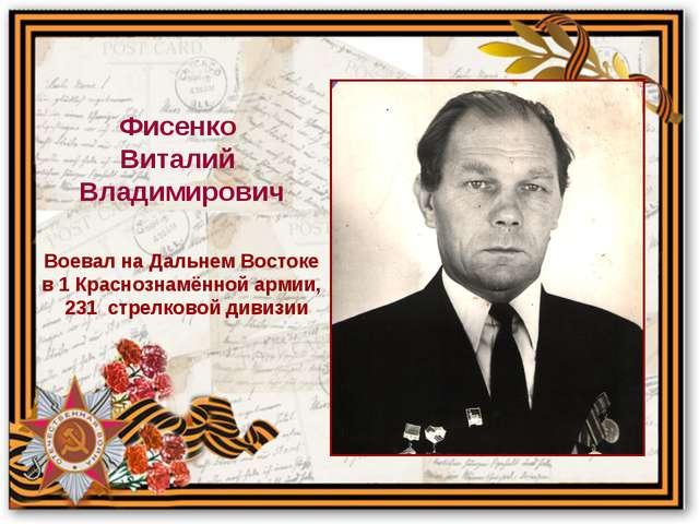 Воевал на Дальнем Востоке в 1 Краснознамённой армии, 231 стрелковой дивизии Ф...
