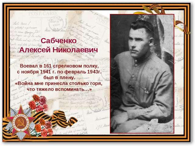 Воевал в 161 стрелковом полку, с ноября 1941 г. по февраль 1943г. был в плену...