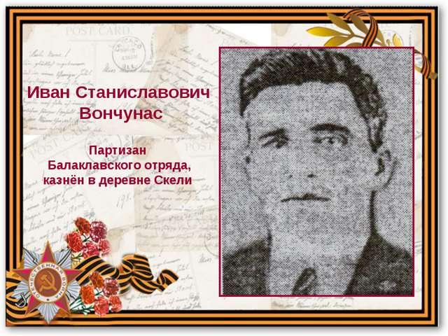 Партизан Балаклавского отряда, казнён в деревне Скели Иван Станиславович Вон...