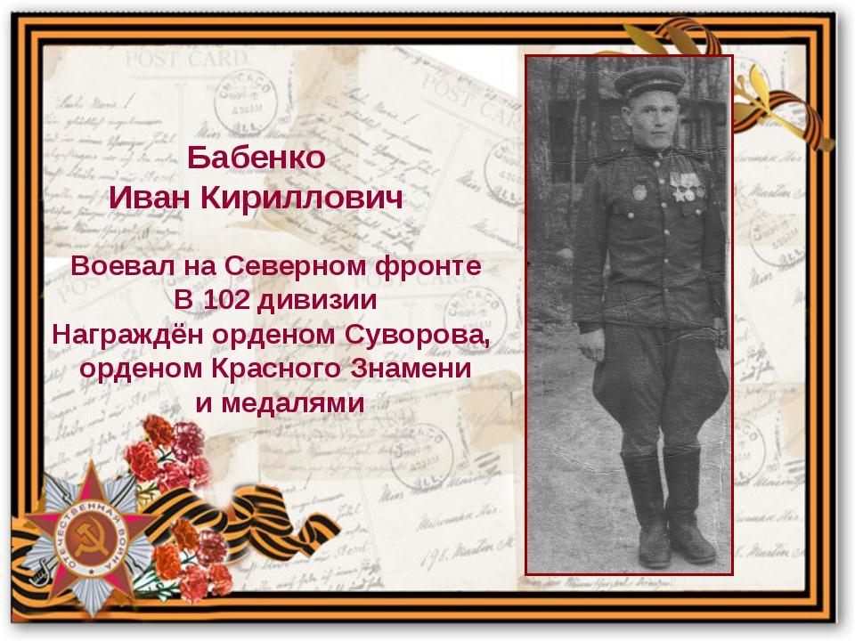 Воевал на Северном фронте В 102 дивизии Награждён орденом Суворова, орденом К...
