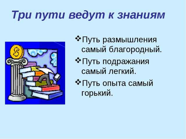 Три пути ведут к знаниям Путь размышления самый благородный. Путь подражания...