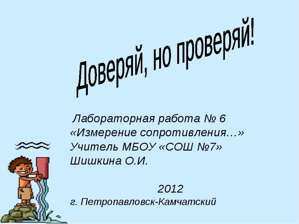 Лабораторная работа № 6 «Измерение сопротивления…» Учитель МБОУ «СОШ №7» Шиш...