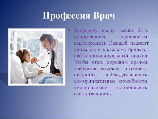 Профессия Врач Будущему врачу важно быть понимающим, терпеливым, милосердным....
