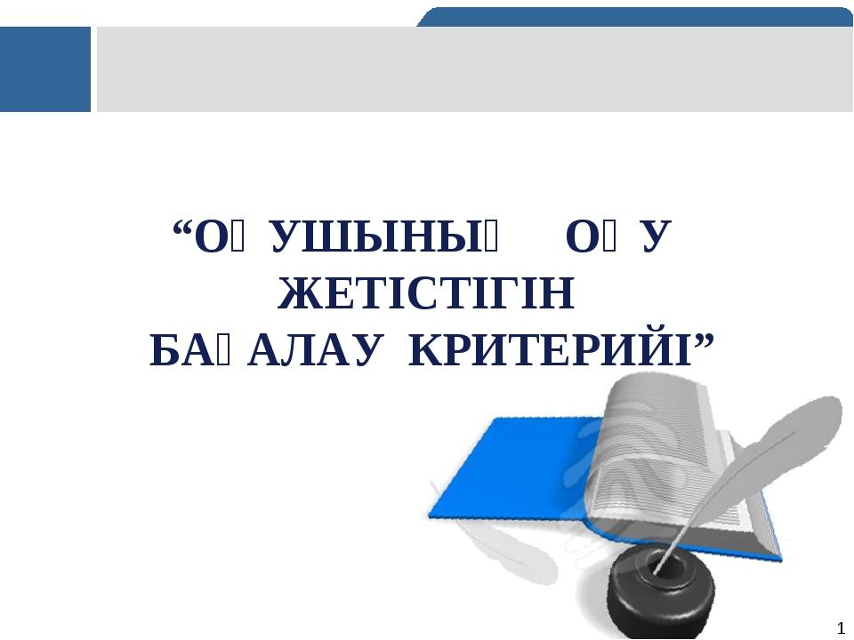 """""""ОҚУШЫНЫҢ ОҚУ ЖЕТІСТІГІН БАҒАЛАУ КРИТЕРИЙІ"""" *"""