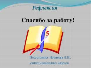 Рефлексия Подготовила: Новикова Л.Н., учитель начальных классов Спасибо за ра