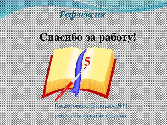 Рефлексия Подготовила: Новикова Л.Н., учитель начальных классов Спасибо за ра...