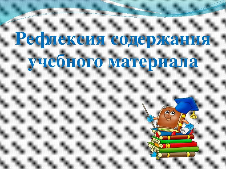 Рефлексия содержания учебного материала