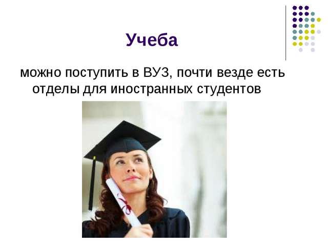 Учеба можно поступить в ВУЗ, почти везде есть отделы для иностранных студентов