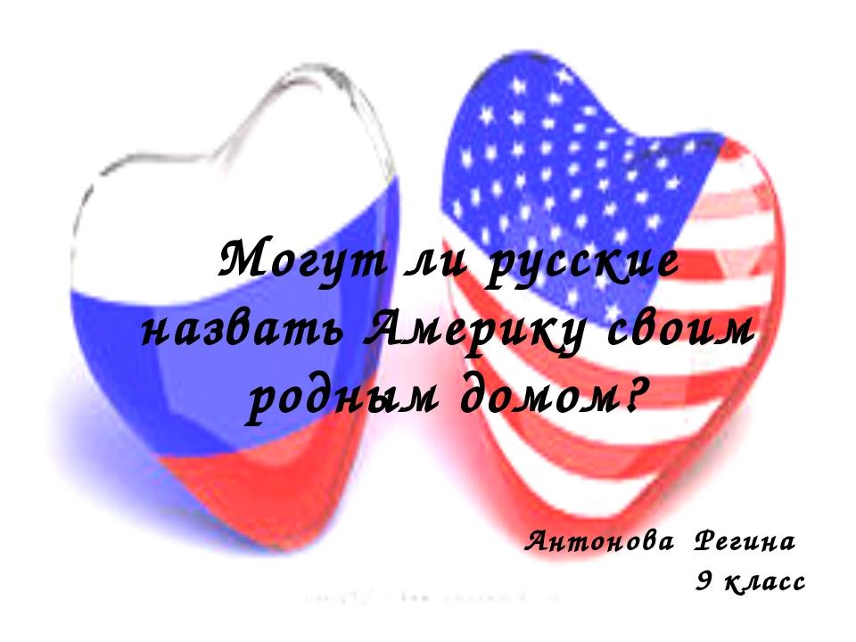 Могут ли русские назвать Америку своим родным домом? Антонова Регина 9 класс