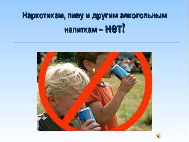 Наркотикам, пиву и другим алкогольным напиткам – нет!