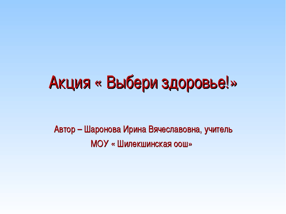 Акция « Выбери здоровье!» Автор – Шаронова Ирина Вячеславовна, учитель МОУ «...