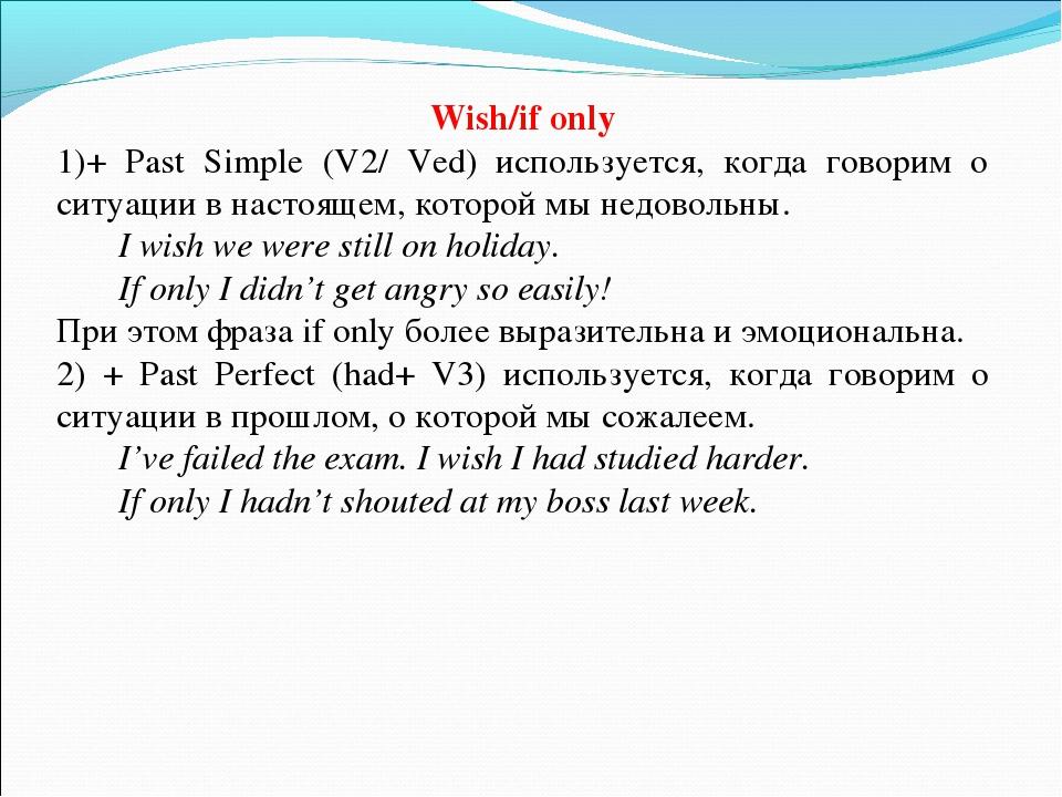 Wish/if only + Past Simple (V2/ Ved) используется, когда говорим о ситуации в...