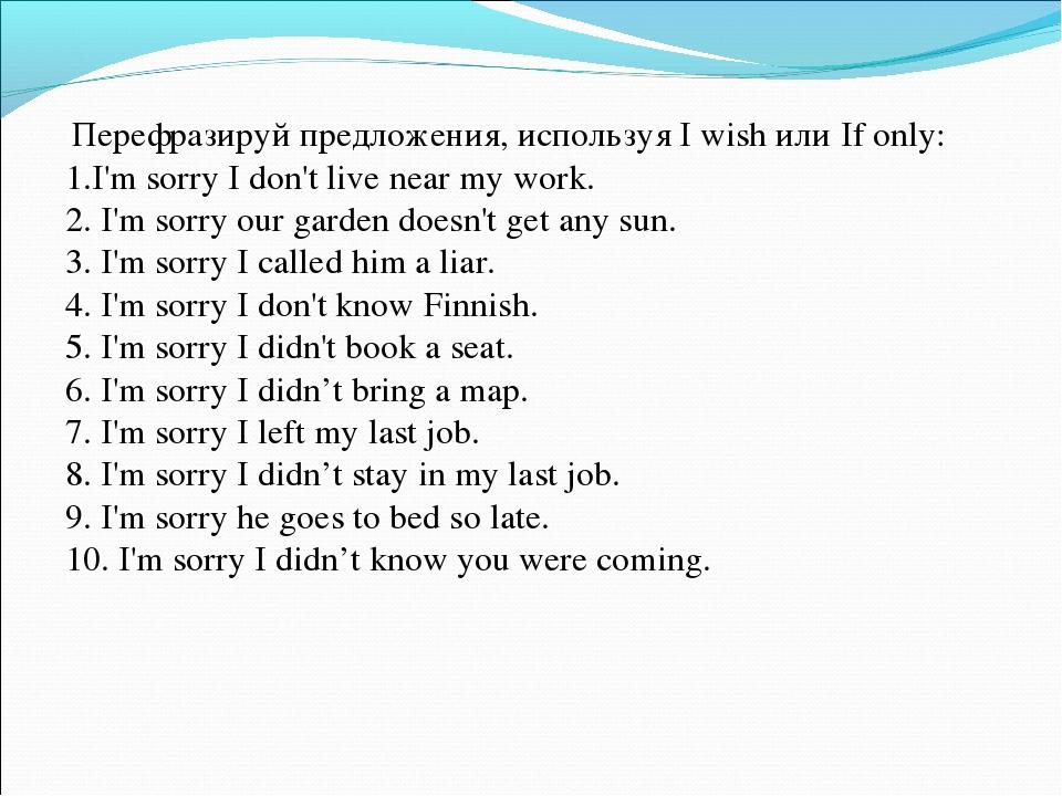 Перефразируй предложения, используя I wish или If only: 1.I'm sorry I don't...