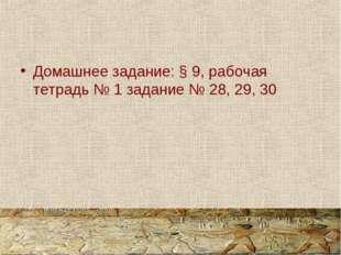 Домашнее задание: § 9, рабочая тетрадь № 1 задание № 28, 29, 30