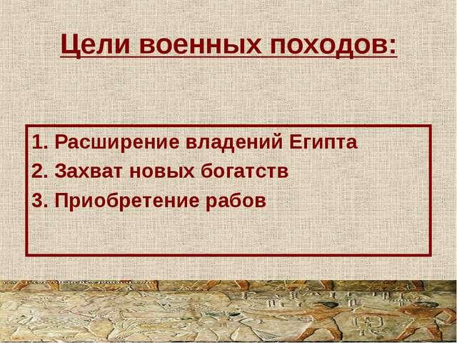 Цели военных походов: 1. Расширение владений Египта 2. Захват новых богатств...