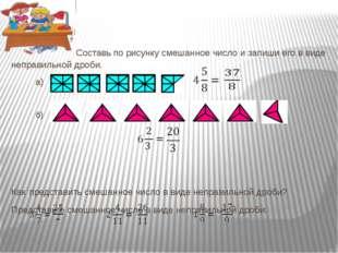Составь по рисунку смешанное число и запиши его в виде неправильной дроби. а