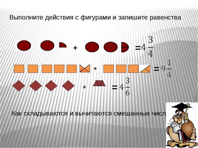+ + + = = = Выполните действия с фигурами и запишите равенства Как складываю...