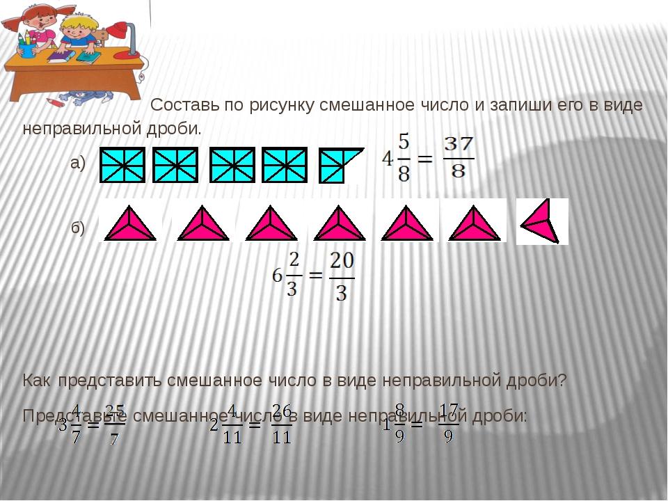 Составь по рисунку смешанное число и запиши его в виде неправильной дроби. а...
