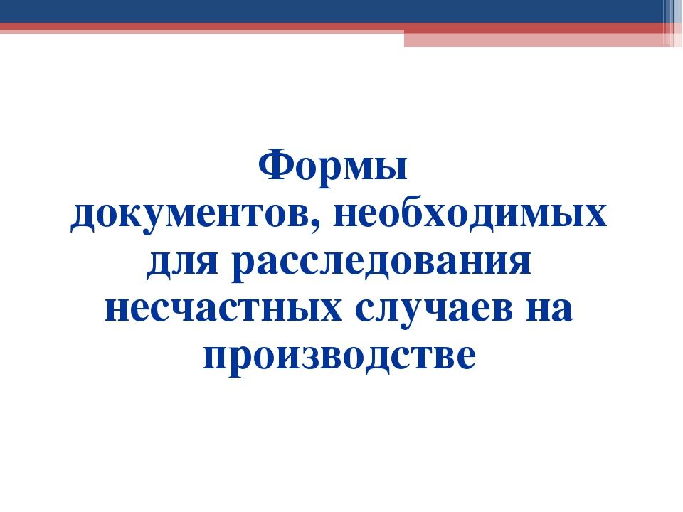 Формы документов, необходимых для расследования несчастных случаев на произво...