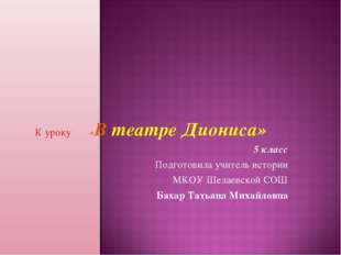 К уроку «В театре Диониса» 5 класс Подготовила учитель истории МКОУ Шелаевско