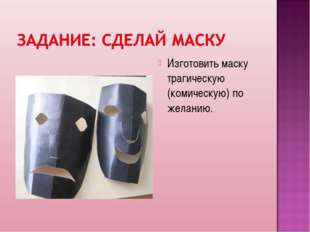Изготовить маску трагическую (комическую) по желанию.